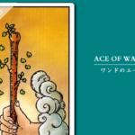 タロットカード「ワンドのエース」の意味と解釈<仕事、恋愛>